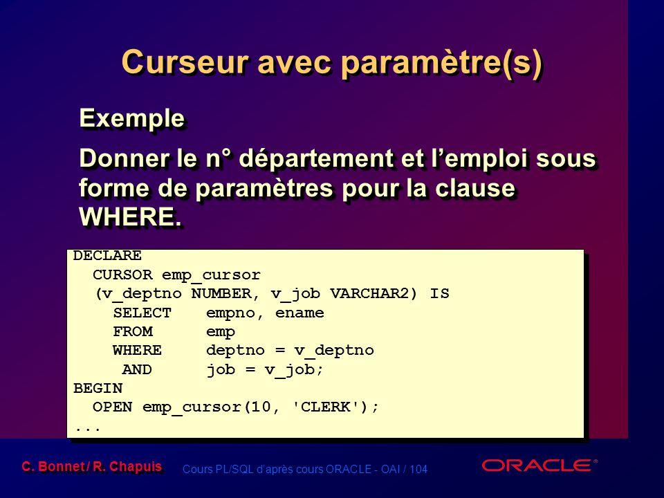 Cours PL/SQL d'après cours ORACLE - OAI / 104 C. Bonnet / R. Chapuis Curseur avec paramètre(s) Exemple Donner le n° département et l'emploi sous forme