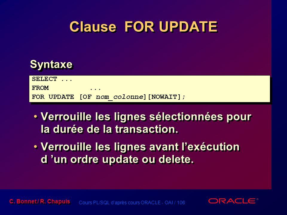 Cours PL/SQL d'après cours ORACLE - OAI / 106 C. Bonnet / R. Chapuis Clause FOR UPDATE Syntaxe Verrouille les lignes sélectionnées pour la durée de la