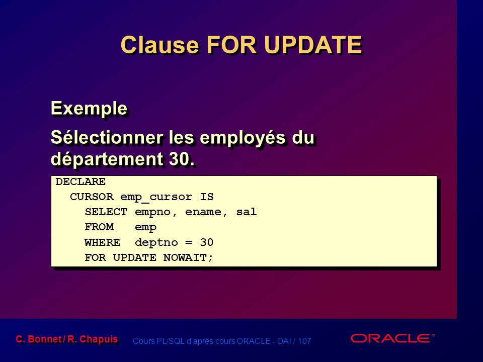 Cours PL/SQL d'après cours ORACLE - OAI / 107 C. Bonnet / R. Chapuis Clause FOR UPDATE Exemple Sélectionner les employés du département 30. Exemple DE