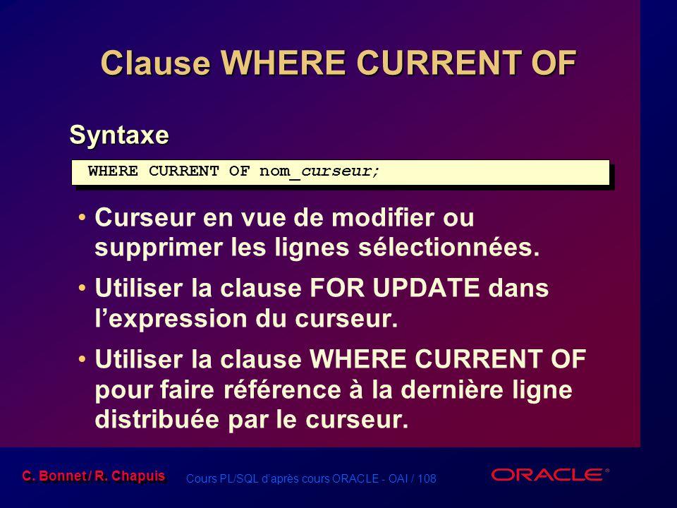 Cours PL/SQL d'après cours ORACLE - OAI / 108 C. Bonnet / R. Chapuis Clause WHERE CURRENT OF Syntaxe Curseur en vue de modifier ou supprimer les ligne
