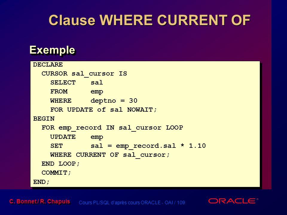 Cours PL/SQL d'après cours ORACLE - OAI / 109 C. Bonnet / R. Chapuis Clause WHERE CURRENT OF DECLARE CURSOR sal_cursor IS SELECT sal FROMemp WHEREdept