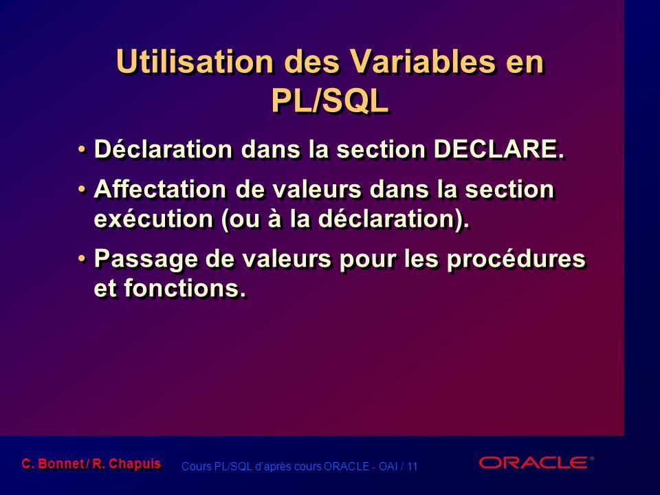 Cours PL/SQL d'après cours ORACLE - OAI / 11 C. Bonnet / R. Chapuis Utilisation des Variables en PL/SQL Déclaration dans la section DECLARE. Affectati