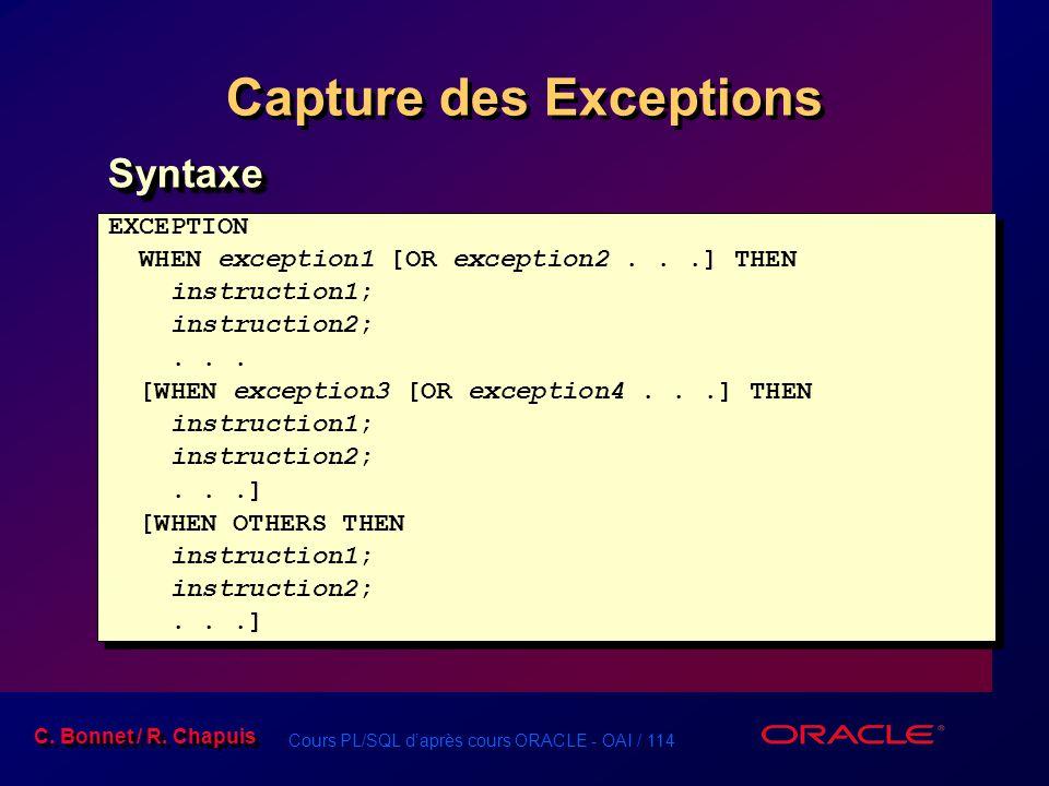 Cours PL/SQL d'après cours ORACLE - OAI / 114 C. Bonnet / R. Chapuis Capture des Exceptions EXCEPTION WHEN exception1 [OR exception2...] THEN instruct