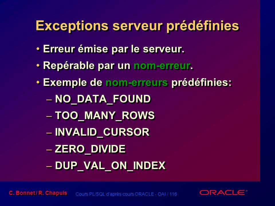 Cours PL/SQL d'après cours ORACLE - OAI / 116 C. Bonnet / R. Chapuis Exceptions serveur prédéfinies Erreur émise par le serveur. Repérable par un nom-