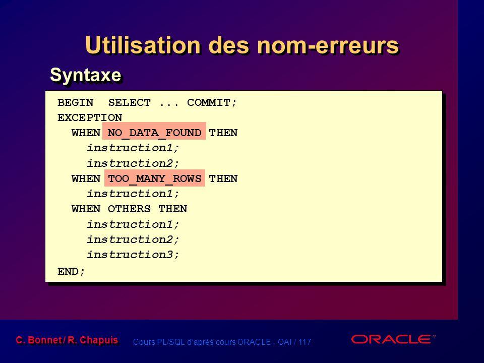 Cours PL/SQL d'après cours ORACLE - OAI / 117 C. Bonnet / R. Chapuis Utilisation des nom-erreurs BEGIN SELECT... COMMIT; EXCEPTION WHEN NO_DATA_FOUND