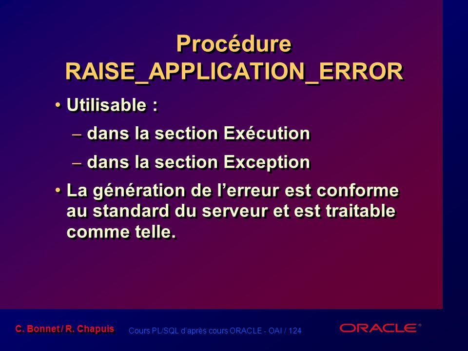Cours PL/SQL d'après cours ORACLE - OAI / 124 C. Bonnet / R. Chapuis Procédure RAISE_APPLICATION_ERROR Utilisable : – dans la section Exécution – dans