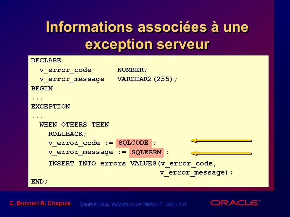 Cours PL/SQL d'après cours ORACLE - OAI / 127 C. Bonnet / R. Chapuis Informations associées à une exception serveur DECLARE v_error_code NUMBER; v_err