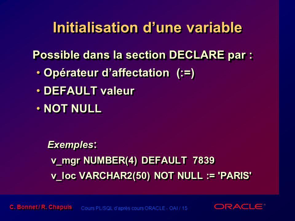 Cours PL/SQL d'après cours ORACLE - OAI / 15 C. Bonnet / R. Chapuis Initialisation d'une variable Possible dans la section DECLARE par : Opérateur d'a