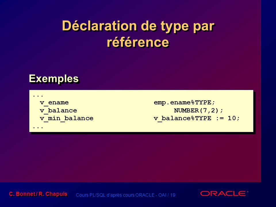 Cours PL/SQL d'après cours ORACLE - OAI / 19 C. Bonnet / R. Chapuis Déclaration de type par référence ExemplesExemples... v_enameemp.ename%TYPE; v_bal