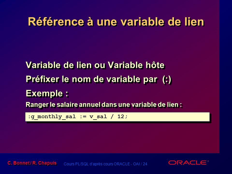 Cours PL/SQL d'après cours ORACLE - OAI / 24 C. Bonnet / R. Chapuis Référence à une variable de lien Variable de lien ou Variable hôte Préfixer le nom