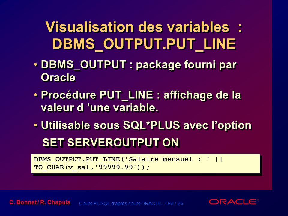 Cours PL/SQL d'après cours ORACLE - OAI / 25 C. Bonnet / R. Chapuis Visualisation des variables : DBMS_OUTPUT.PUT_LINE DBMS_OUTPUT : package fourni pa