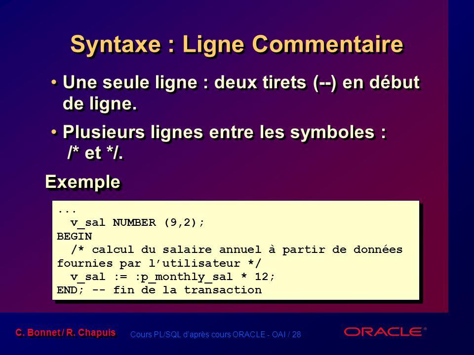 Cours PL/SQL d'après cours ORACLE - OAI / 28 C. Bonnet / R. Chapuis Syntaxe : Ligne Commentaire Une seule ligne : deux tirets (--) en début de ligne.