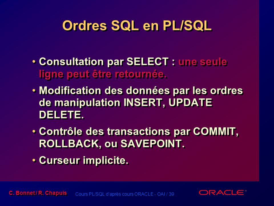 Cours PL/SQL d'après cours ORACLE - OAI / 39 C. Bonnet / R. Chapuis Ordres SQL en PL/SQL Consultation par SELECT : une seule ligne peut être retournée