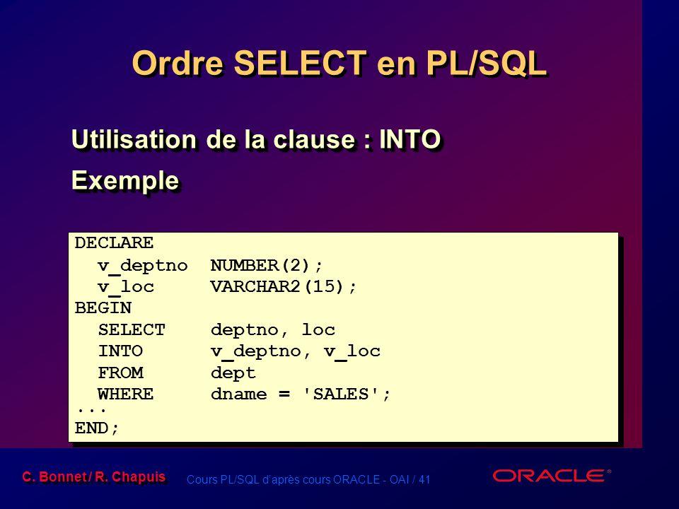 Cours PL/SQL d'après cours ORACLE - OAI / 41 C. Bonnet / R. Chapuis Ordre SELECT en PL/SQL Utilisation de la clause : INTO Exemple Exemple DECLARE v_d
