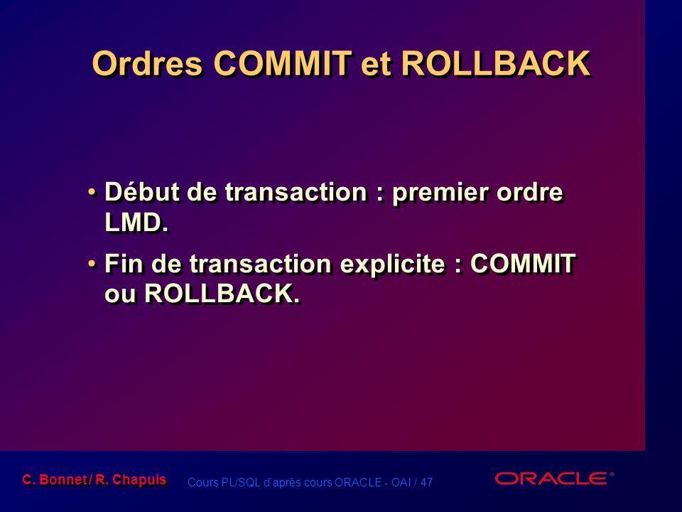 Cours PL/SQL d'après cours ORACLE - OAI / 47 C. Bonnet / R. Chapuis Ordres COMMIT et ROLLBACK Début de transaction : premier ordre LMD. Fin de transac