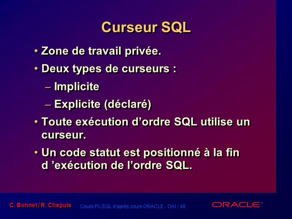 Cours PL/SQL d'après cours ORACLE - OAI / 49 C. Bonnet / R. Chapuis Curseur SQL Zone de travail privée. Deux types de curseurs : – Implicite – Explici
