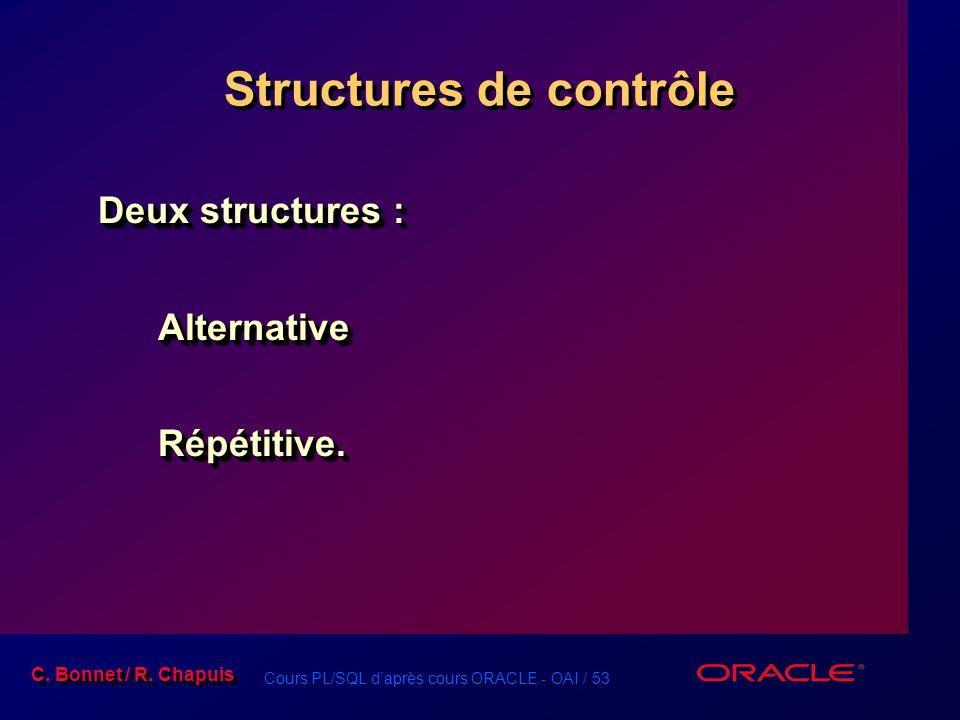 Cours PL/SQL d'après cours ORACLE - OAI / 53 C. Bonnet / R. Chapuis Structures de contrôle Deux structures : AlternativeRépétitive. AlternativeRépétit