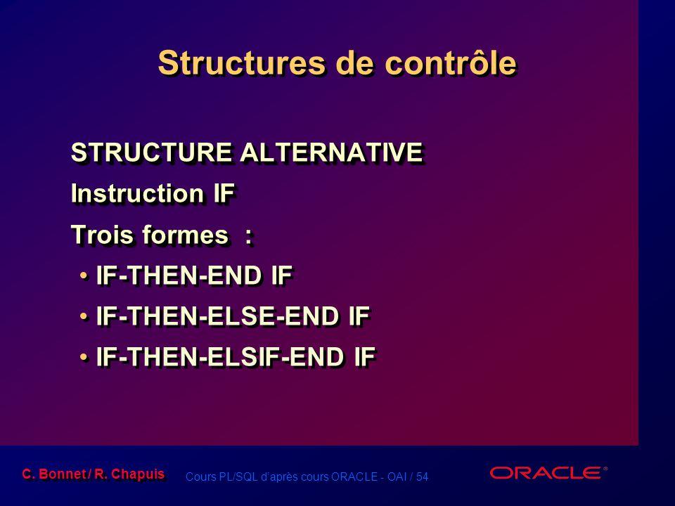 Cours PL/SQL d'après cours ORACLE - OAI / 54 C. Bonnet / R. Chapuis Structures de contrôle STRUCTURE ALTERNATIVE Instruction IF Trois formes : IF-THEN