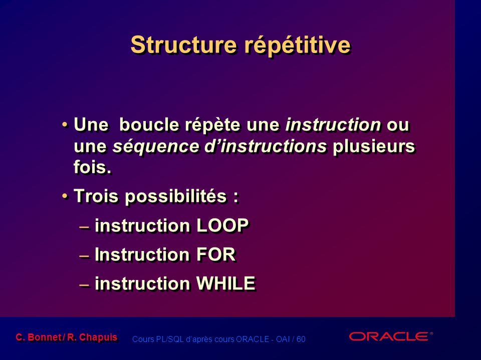 Cours PL/SQL d'après cours ORACLE - OAI / 60 C. Bonnet / R. Chapuis Structure répétitive Une boucle répète une instruction ou une séquence d'instructi