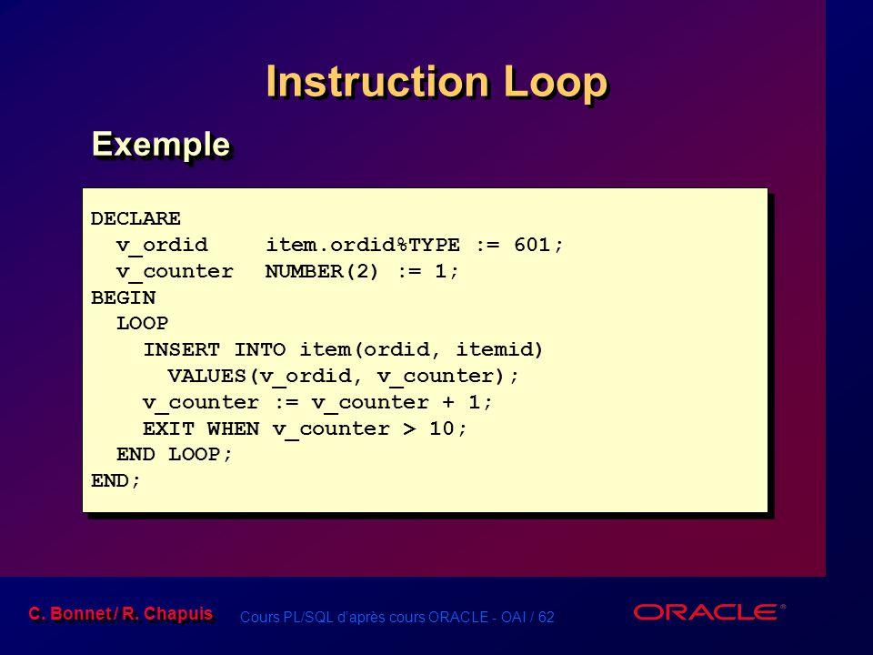 Cours PL/SQL d'après cours ORACLE - OAI / 62 C. Bonnet / R. Chapuis Instruction Loop DECLARE v_ordiditem.ordid%TYPE := 601; v_counterNUMBER(2) := 1; B