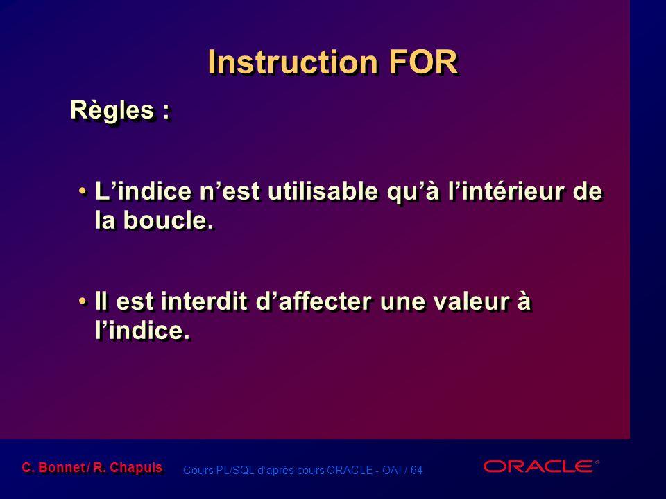 Cours PL/SQL d'après cours ORACLE - OAI / 64 C. Bonnet / R. Chapuis Instruction FOR Règles : L'indice n'est utilisable qu'à l'intérieur de la boucle.