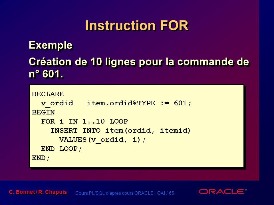 Cours PL/SQL d'après cours ORACLE - OAI / 65 C. Bonnet / R. Chapuis Instruction FOR Exemple Création de 10 lignes pour la commande de n° 601. Exemple