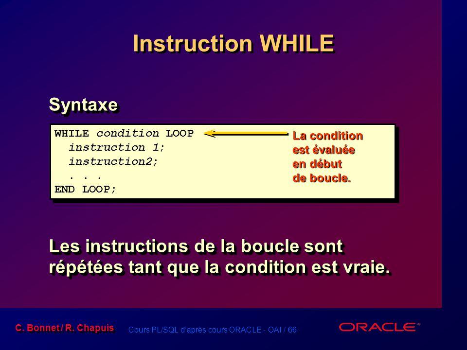 Cours PL/SQL d'après cours ORACLE - OAI / 66 C. Bonnet / R. Chapuis WHILE condition LOOP instruction 1; instruction2;... END LOOP; WHILE condition LOO