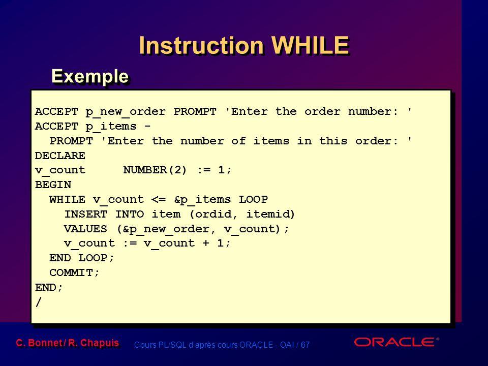 Cours PL/SQL d'après cours ORACLE - OAI / 67 C. Bonnet / R. Chapuis Instruction WHILE ExempleExemple ACCEPT p_new_order PROMPT 'Enter the order number