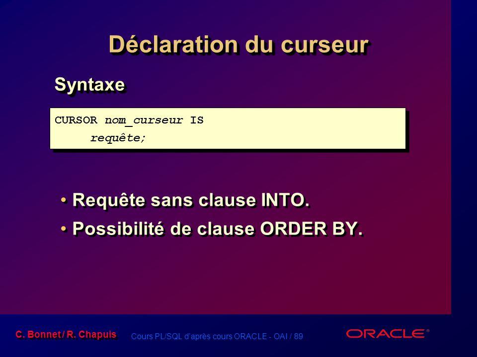 Cours PL/SQL d'après cours ORACLE - OAI / 89 C. Bonnet / R. Chapuis Déclaration du curseur Syntaxe Requête sans clause INTO. Possibilité de clause ORD
