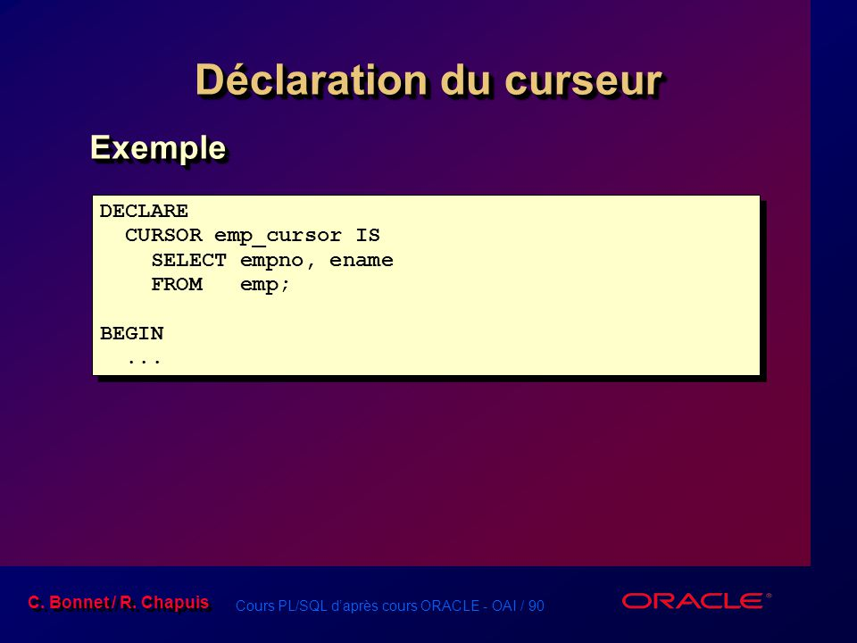 Cours PL/SQL d'après cours ORACLE - OAI / 90 C. Bonnet / R. Chapuis Déclaration du curseur ExempleExemple DECLARE CURSOR emp_cursor IS SELECT empno, e