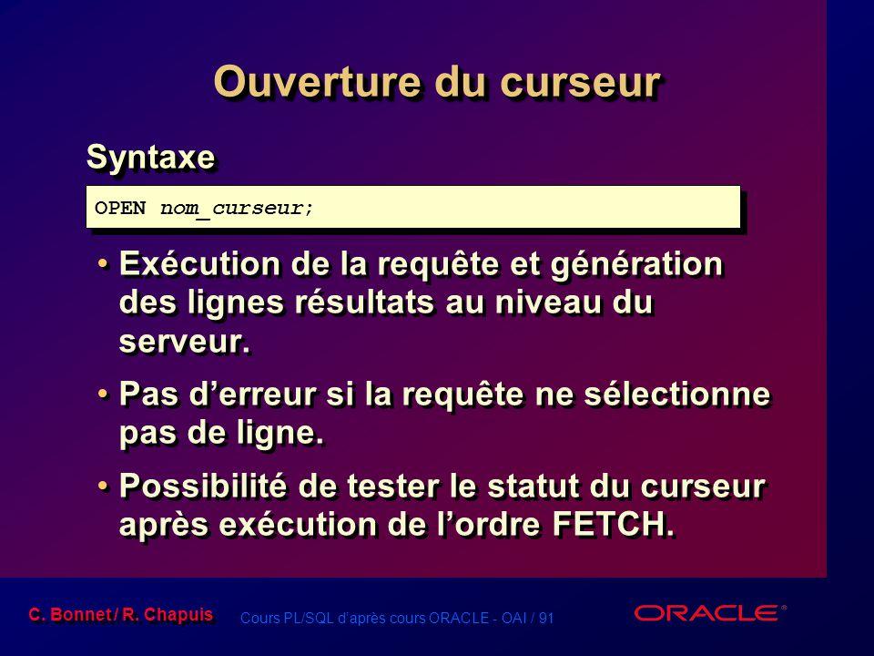 Cours PL/SQL d'après cours ORACLE - OAI / 91 C. Bonnet / R. Chapuis Ouverture du curseur Syntaxe Exécution de la requête et génération des lignes résu
