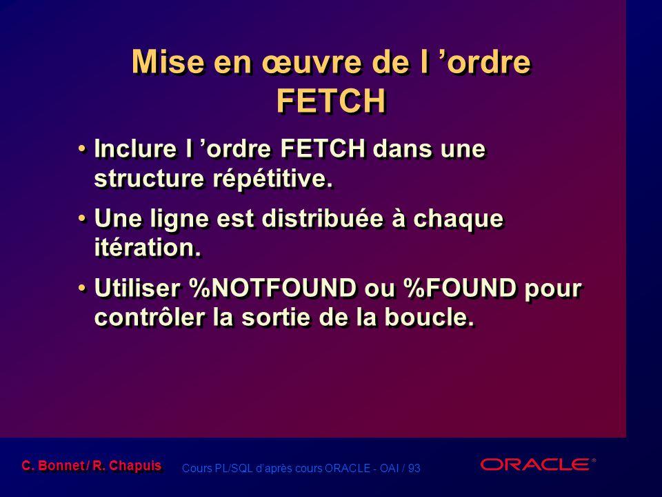 Cours PL/SQL d'après cours ORACLE - OAI / 93 C. Bonnet / R. Chapuis Mise en œuvre de l 'ordre FETCH Inclure l 'ordre FETCH dans une structure répétiti
