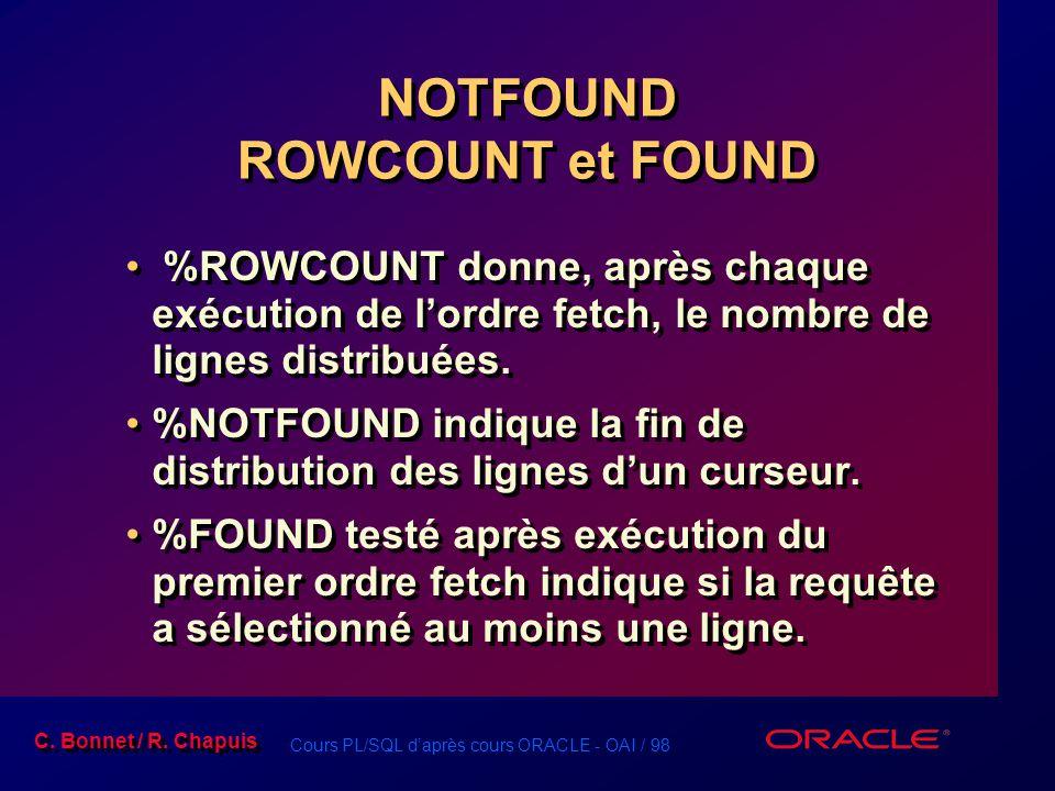 Cours PL/SQL d'après cours ORACLE - OAI / 98 C. Bonnet / R. Chapuis NOTFOUND ROWCOUNT et FOUND %ROWCOUNT donne, après chaque exécution de l'ordre fetc