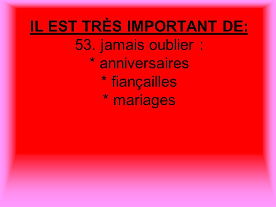 IL EST TRÈS IMPORTANT DE: 53. jamais oublier : * anniversaires * fiançailles * mariages