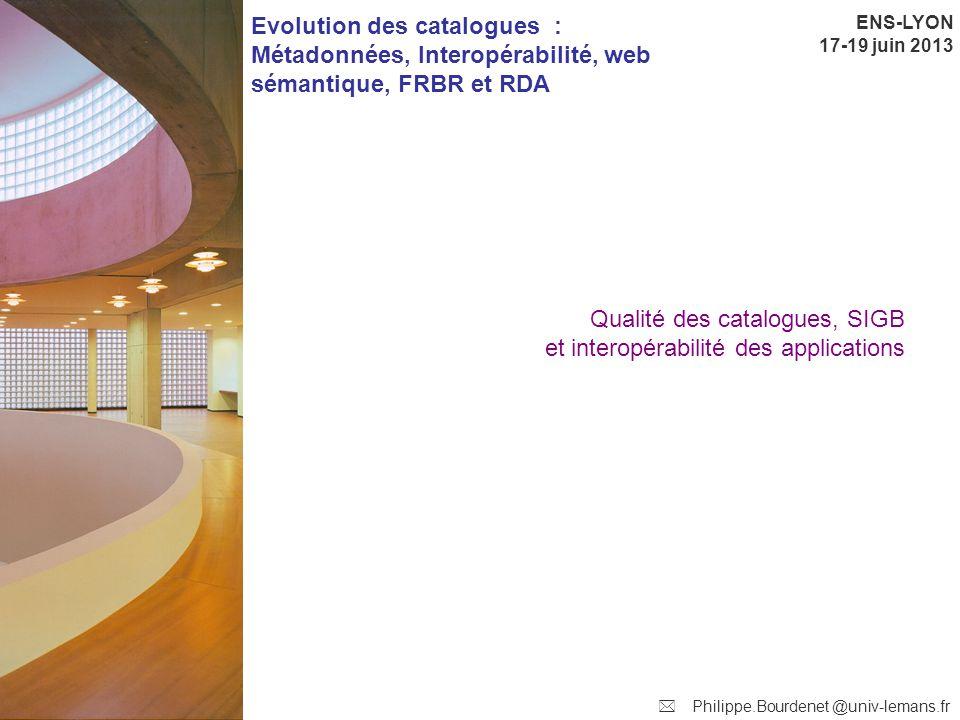 ENS-LYON 17-19 juin 2013 Evolution des catalogues : Métadonnées, Interopérabilité, web sémantique, FRBR et RDA  Philippe.Bourdenet @univ-lemans.fr Q