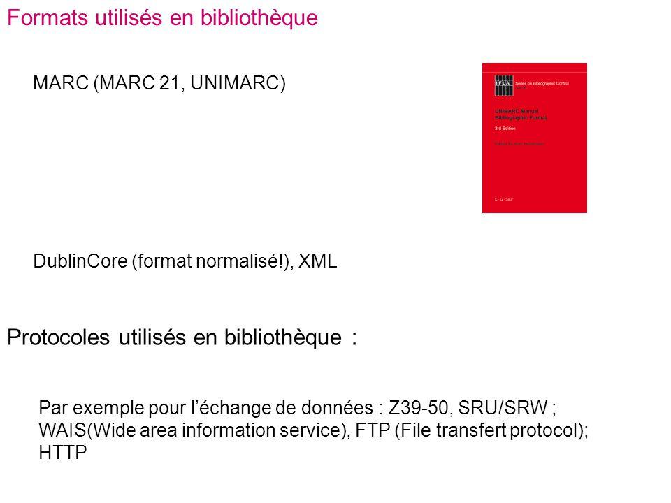 Formats utilisés en bibliothèque MARC (MARC 21, UNIMARC) DublinCore (format normalisé!), XML Protocoles utilisés en bibliothèque : Par exemple pour l'échange de données : Z39-50, SRU/SRW ; WAIS(Wide area information service), FTP (File transfert protocol); HTTP