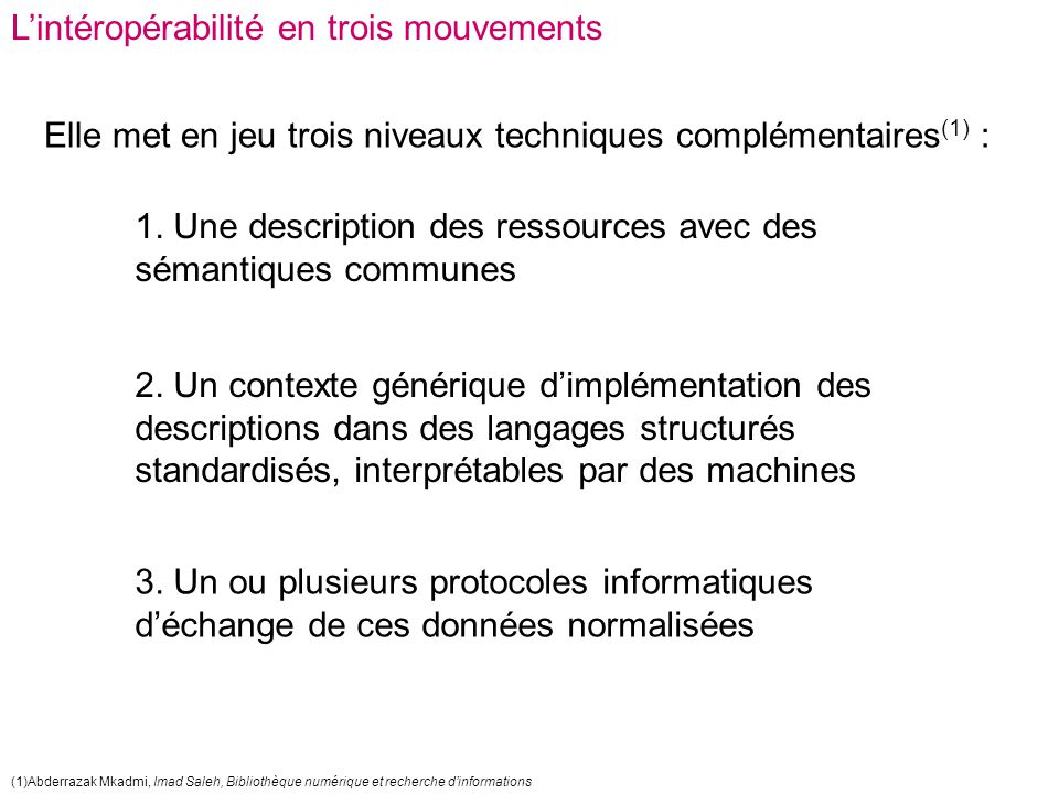 L'intéropérabilité en trois mouvements Elle met en jeu trois niveaux techniques complémentaires (1) : 1. Une description des ressources avec des séman