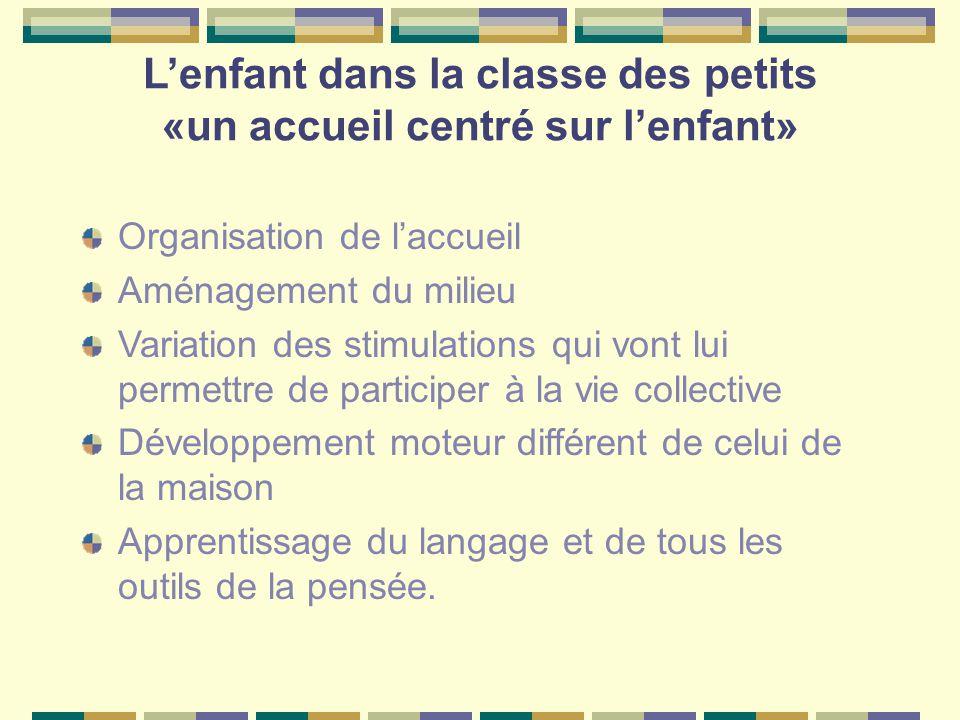 L'enfant dans la classe des petits «un accueil centré sur l'enfant» Organisation de l'accueil Aménagement du milieu Variation des stimulations qui von