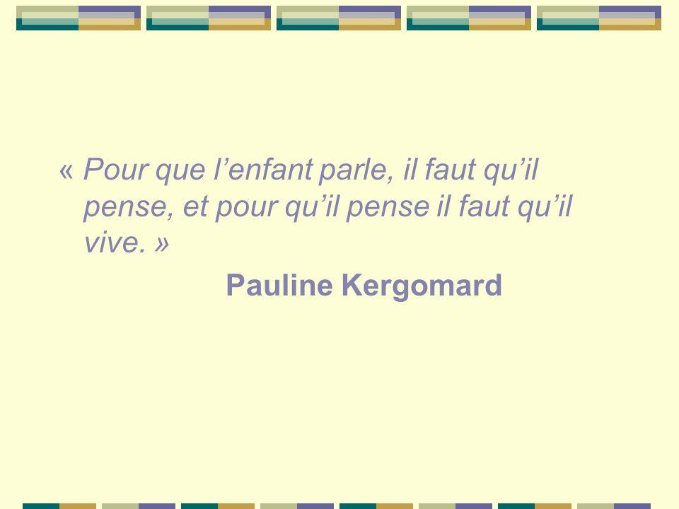 « Pour que l'enfant parle, il faut qu'il pense, et pour qu'il pense il faut qu'il vive. » Pauline Kergomard