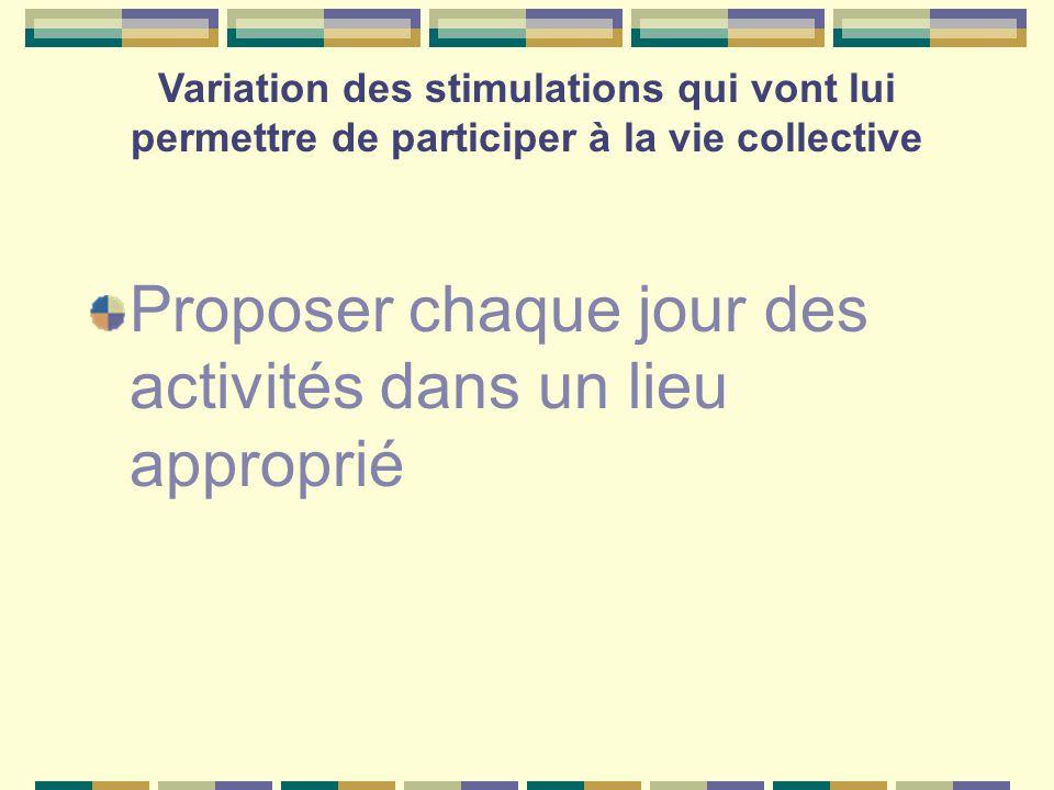 Variation des stimulations qui vont lui permettre de participer à la vie collective Proposer chaque jour des activités dans un lieu approprié