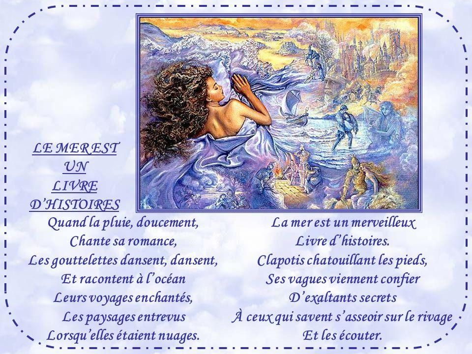 LE MER EST UN LIVRE D'HISTOIRES Quand la pluie, doucement, Chante sa romance, Les gouttelettes dansent, dansent, Et racontent à l'océan Leurs voyages enchantés, Les paysages entrevus Lorsqu'elles étaient nuages.