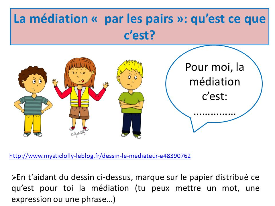 http://www.mysticlolly-leblog.fr/dessin-le-mediateur-a48390762 La médiation « par les pairs »: qu'est ce que c'est? Pour moi, la médiation c'est: …………
