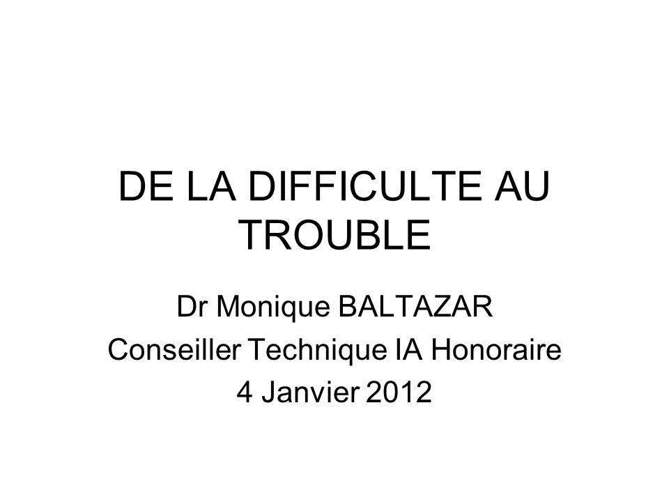 DE LA DIFFICULTE AU TROUBLE Dr Monique BALTAZAR Conseiller Technique IA Honoraire 4 Janvier 2012