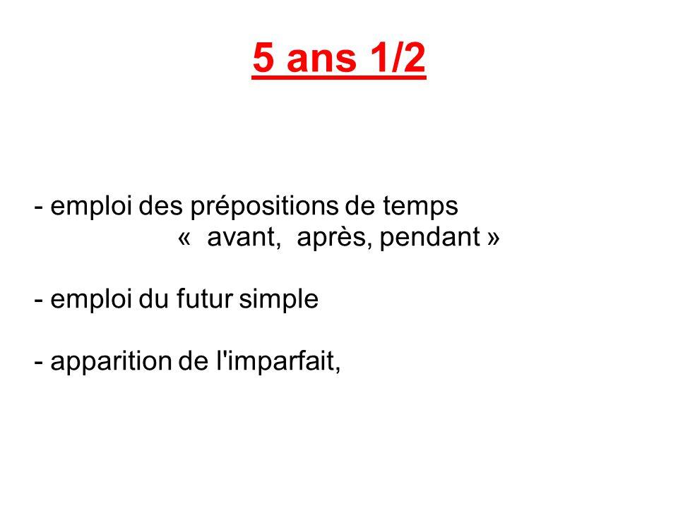 5 ans 1/2 - emploi des prépositions de temps « avant, après, pendant » - emploi du futur simple - apparition de l'imparfait,