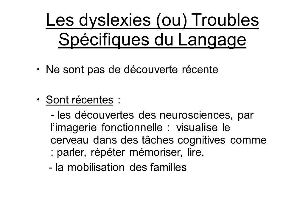 Les dyslexies (ou) Troubles Spécifiques du Langage Ne sont pas de découverte récente Sont récentes : - les découvertes des neurosciences, par l'imager