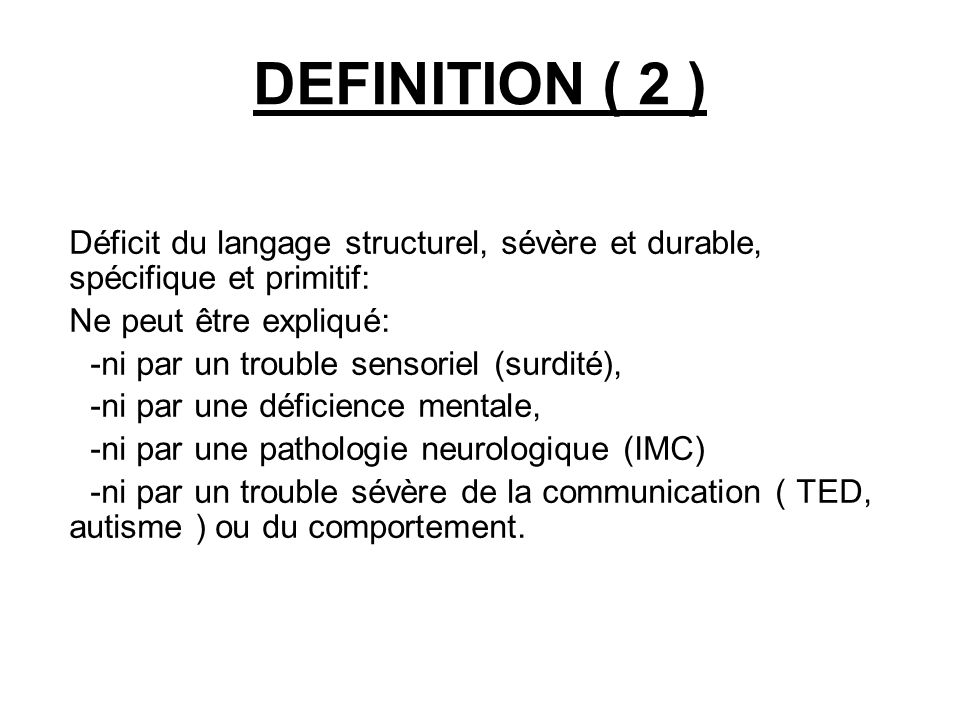 DEFINITION ( 2 ) Déficit du langage structurel, sévère et durable, spécifique et primitif: Ne peut être expliqué: -ni par un trouble sensoriel (surdi