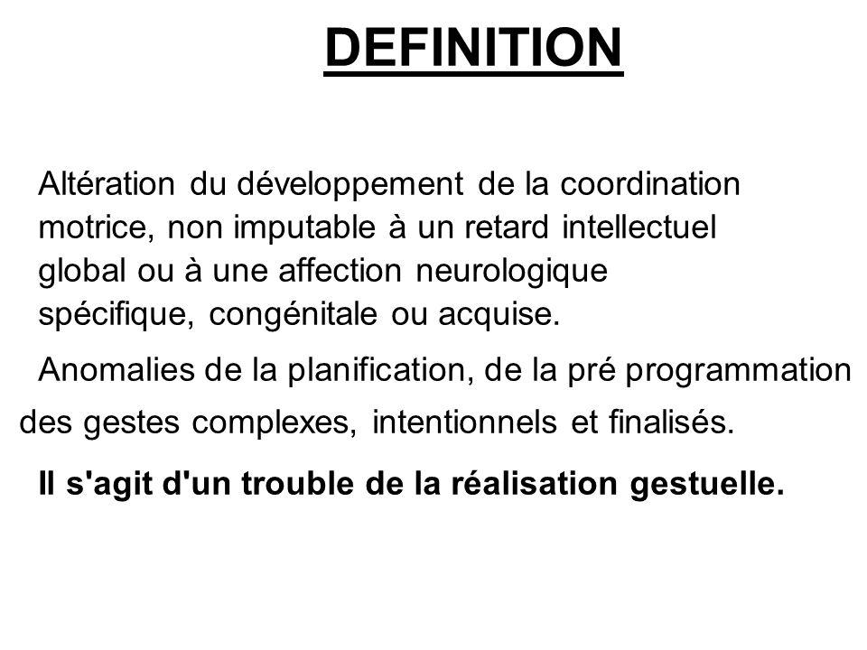 DEFINITION Altération du développement de la coordination motrice, non imputable à un retard intellectuel global ou à une affection neurologique spéci