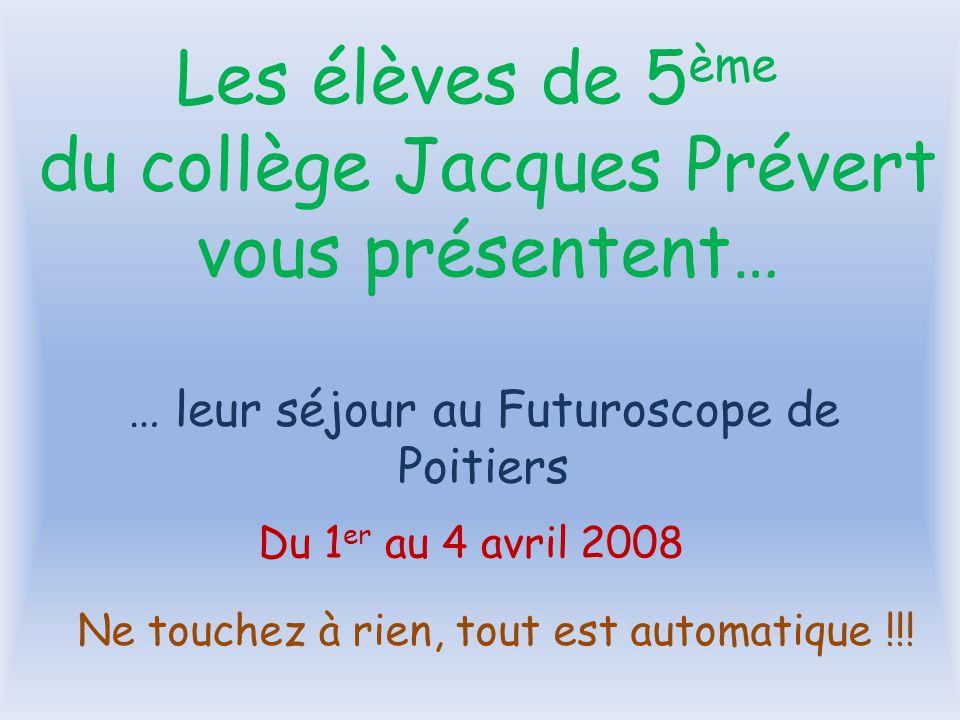 … leur séjour au Futuroscope de Poitiers Du 1 er au 4 avril 2008 Les élèves de 5 ème du collège Jacques Prévert vous présentent… Ne touchez à rien, tout est automatique !!!