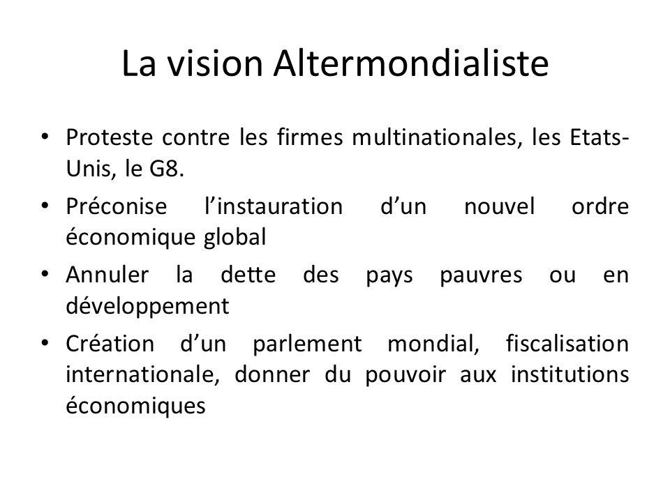 La vision Altermondialiste Proteste contre les firmes multinationales, les Etats- Unis, le G8. Préconise l'instauration d'un nouvel ordre économique g