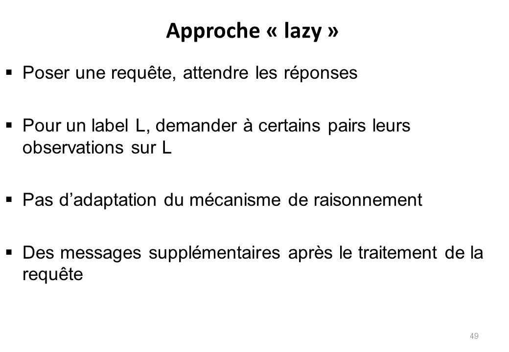 Approche « lazy »  Poser une requête, attendre les réponses  Pour un label L, demander à certains pairs leurs observations sur L  Pas d'adaptation